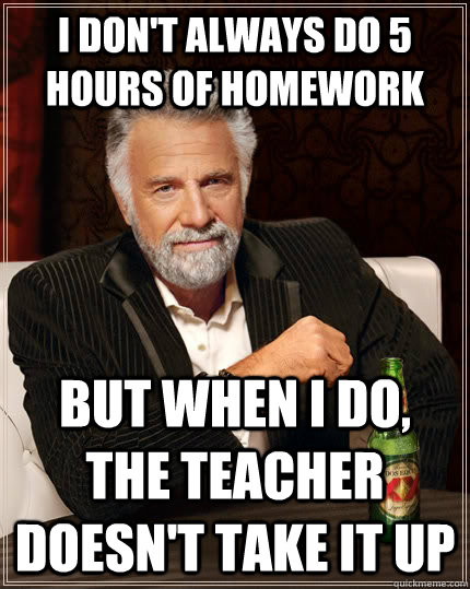 i dont always do 5 hours of homework but when i do the tea - The Most Interesting Man In The World
