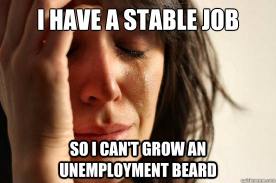 i have a stable job so i cant grow an unemployment be - First World Problems
