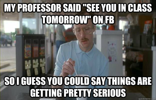 my professor said see you in class tomorrow on fb so i gue - Gettin Pretty Serious