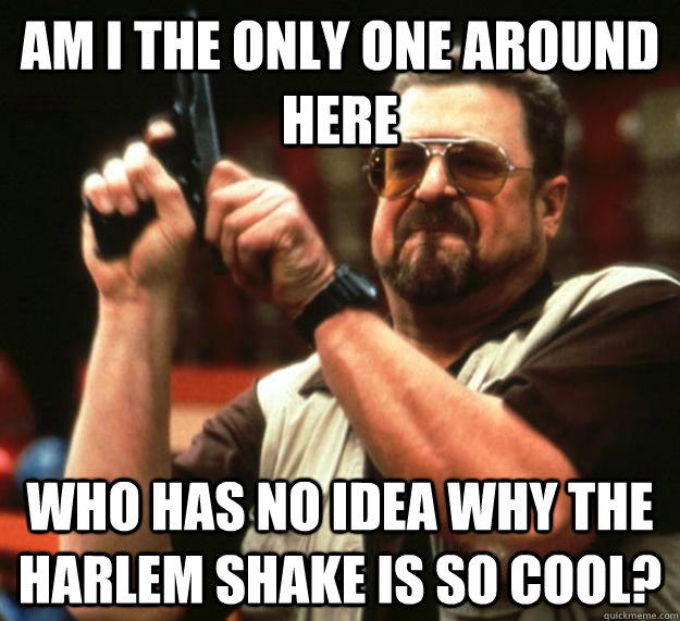 am i the only one around here who has no idea why the harlem - Angry Walter