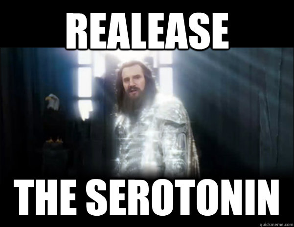 realease the serotonin - Release the Kraken!