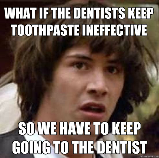 what if the dentists keep toothpaste ineffective so we have  - conspiracy keanu