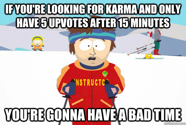 if youre looking for karma and only have 5 upvotes after 15 - Southpark Instructor