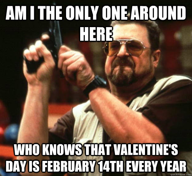 am i the only one around here who knows that valentines day - Angry Walter