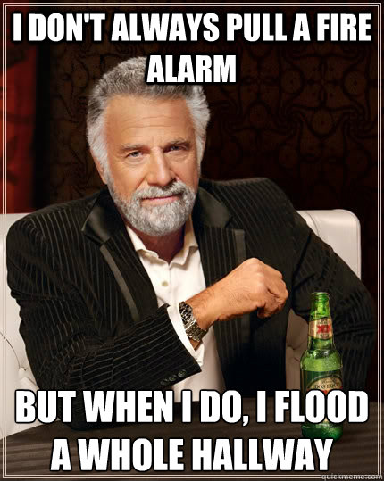 i dont always pull a fire alarm but when i do i flood a wh - The Most Interesting Man In The World