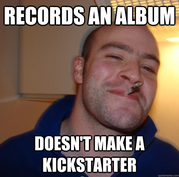records an album doesnt make a kickstarter - Good Guy Greg