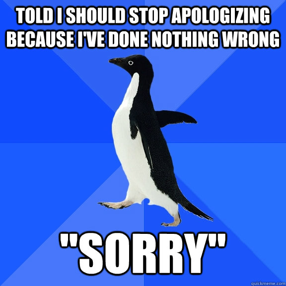 told i should stop apologizing because ive done nothing wro - Socially Awkward Penguin