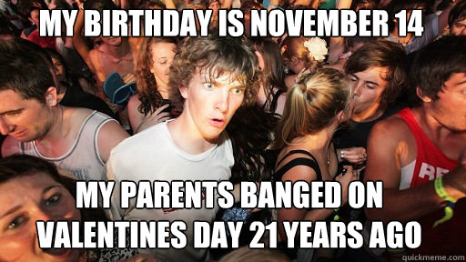 my birthday is november 14 my parents banged on valentines d - Sudden Clarity Clarence