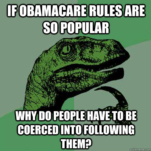if obamacare rules are so popular why do people have to be c - Philosoraptor