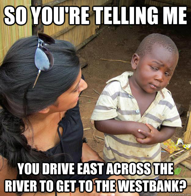 so youre telling me you drive east across the river to get  - Skeptical African Kid
