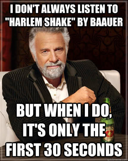 i dont always listen to harlem shake by baauer but when i - The Most Interesting Man In The World