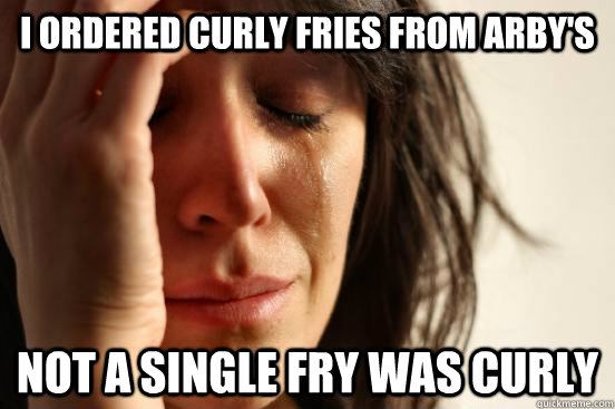 i ordered curly fries from arbys not a single fry was curly - First World Problems