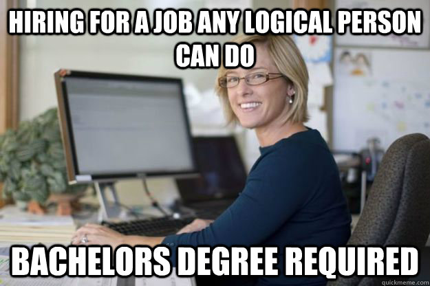 hiring for a job any logical person can do bachelors degree  - Joyful Disappointer HR Manager