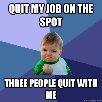 quit my job on the spot three people quit with me - Success Kid
