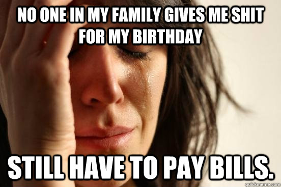 no one in my family gives me shit for my birthday still have - First World Problems
