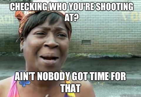 Checking who youre shooting at Aint Nobody Got Time for that - aintnobody
