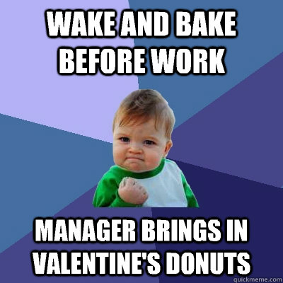 wake and bake before work manager brings in valentines donu - Success Kid
