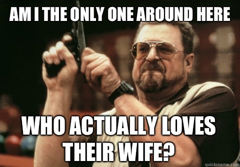 Am I the only one around here Who actually loves their wife - Am I the only one