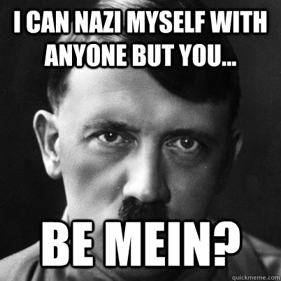 i can nazi myself with anyone but you be mein - 