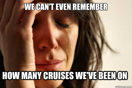 we cant even remember how many cruises weve been on - FirstWorldProblems