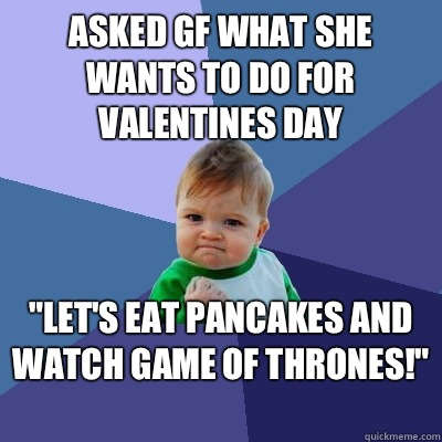 Asked gf what she wants to do for valentines day Lets eat pa - Success Kid