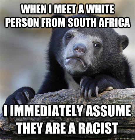 when i meet a white person from south africa i immediately a - Confession Bear