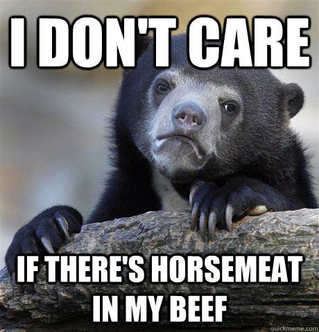i dont care if theres horsemeat in my beef - Confession Bear