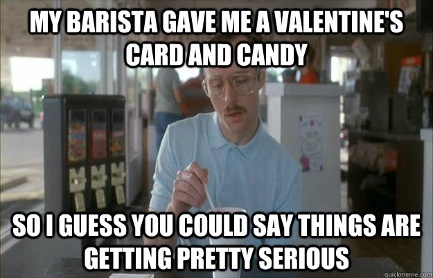 my barista gave me a valentines card and candy so i guess y - Gettin Pretty Serious