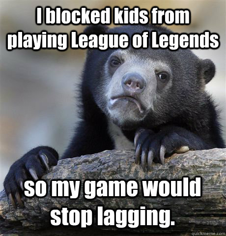 i blocked kids from playing league of legends so my game wou - Confession Bear