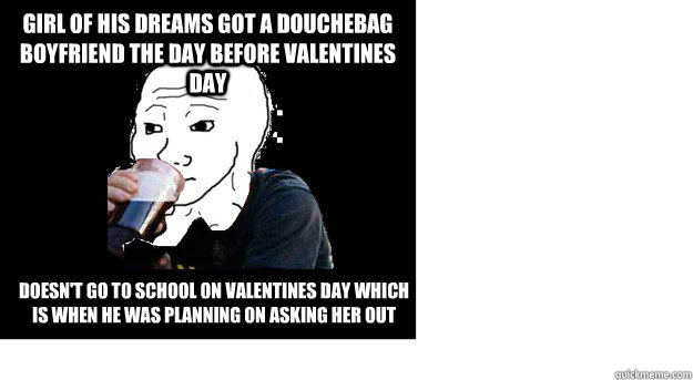 girl of his dreams got a douchebag boyfriend the day before  - Lazy college feels