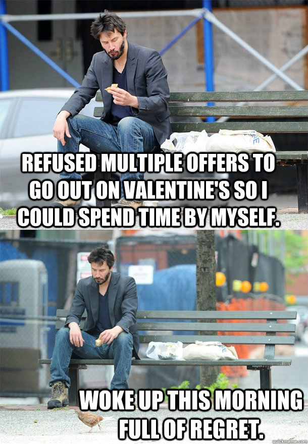 refused multiple offers to go out on valentines so i could  - Sad Keanu