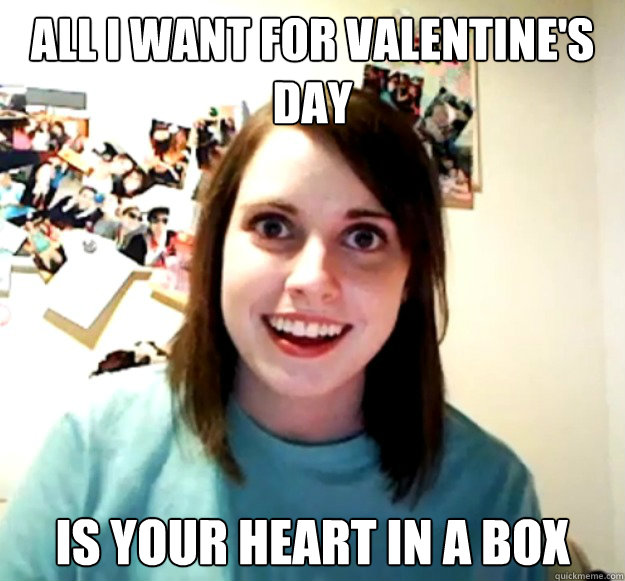 all i want for valentines day is your heart in a box - Overly Attached Girlfriend