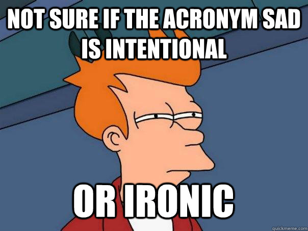 not sure if the acronym sad is intentional or ironic - Futurama Fry