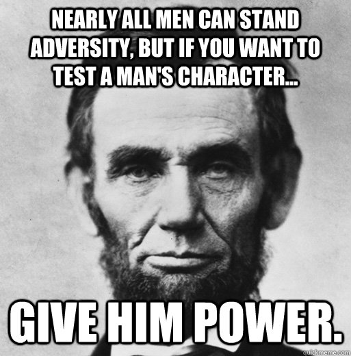 nearly all men can stand adversity but if you want to test  - bad luck lincoln