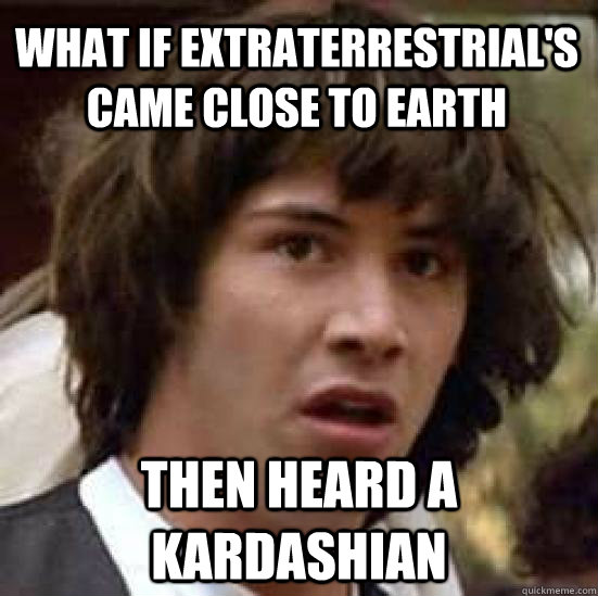 what if extraterrestrials came close to earth then heard a  - conspiracy keanu