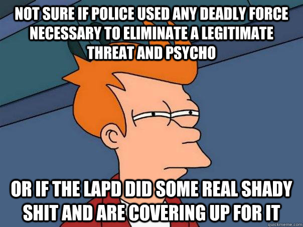 not sure if police used any deadly force necessary to elimin - FuturamaFry