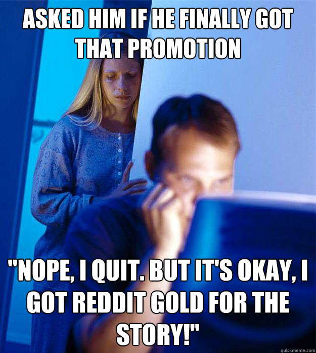asked him if he finally got that promotion nope i quit bu - RedditorsWife