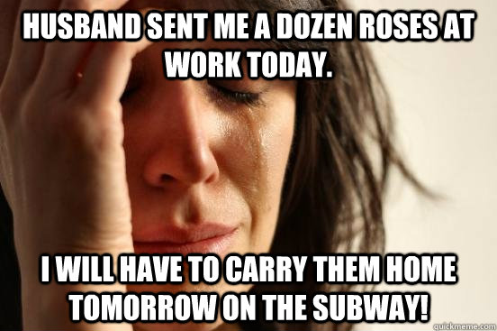 husband sent me a dozen roses at work today i will have to  - First World Problems