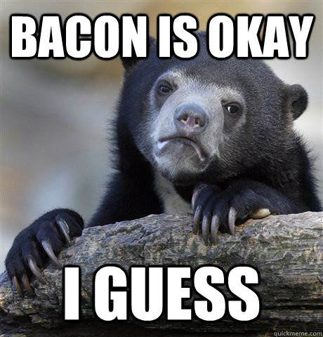 bacon is okay i guess - Confession Bear