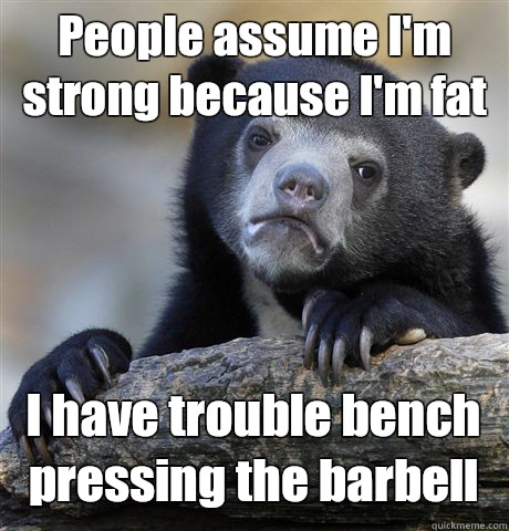 People assume Im strong because Im fat I have trouble bench  - Confession Bear