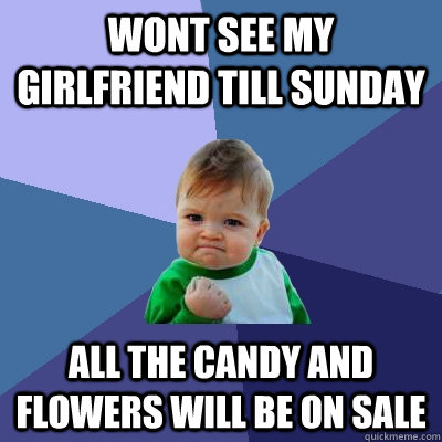 wont see my girlfriend till sunday all the candy and flowers - Success Kid