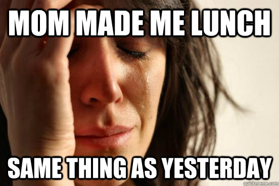 mom made me lunch same thing as yesterday - First World Problems