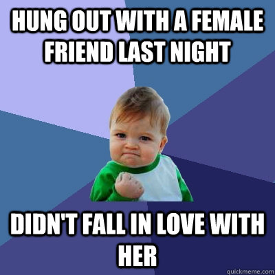 hung out with a female friend last night didnt fall in love - Success Kid