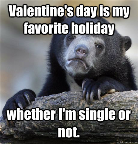 valentines day is my favorite holiday whether im single or - Confession Bear