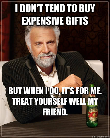 i dont tend to buy expensive gifts but when i do its for  - The Most Interesting Man In The World