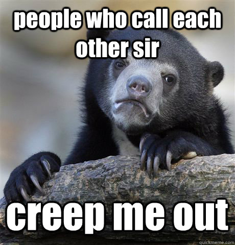 people who call each other sir creep me out - Confession Bear