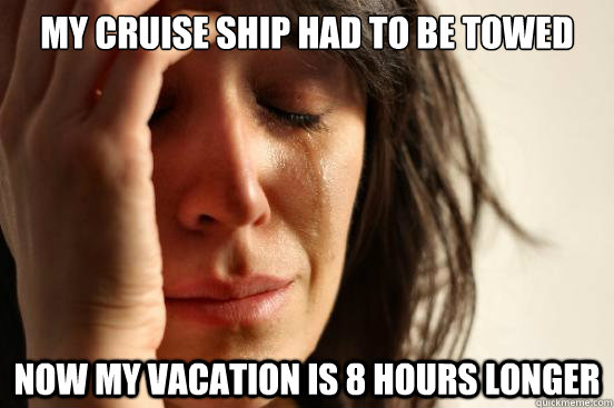 my cruise ship had to be towed now my vacation is 8 hours lo - First World Problems