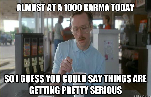 almost at a 1000 karma today so i guess you could say things - Gettin Pretty Serious