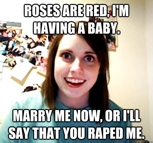 roses are red im having a baby marry me now or ill say  - Overly Attached Girlfriend