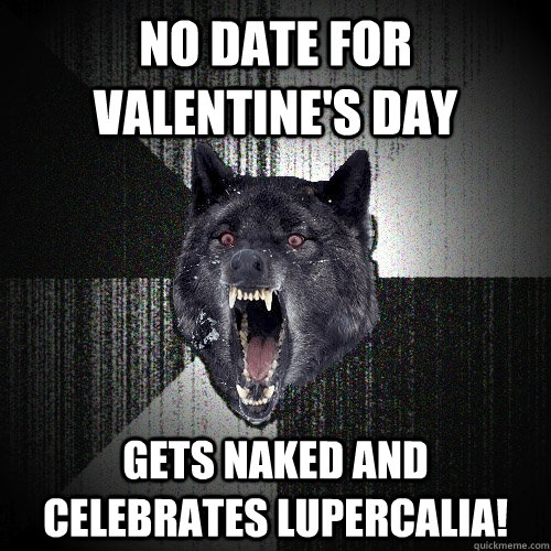 no date for valentines day gets naked and celebrates luperc - Insanity Wolf